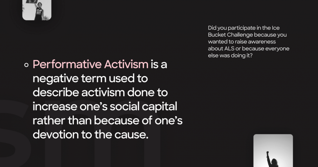 Performative Activism is a negative term used to describe activism done to increase one's social capital rather than because of one's devotion to the cause.   Did you participate in the Ice Bucket Challenge because you wanted to raise awareness about ALS or because everyone else was doing it?